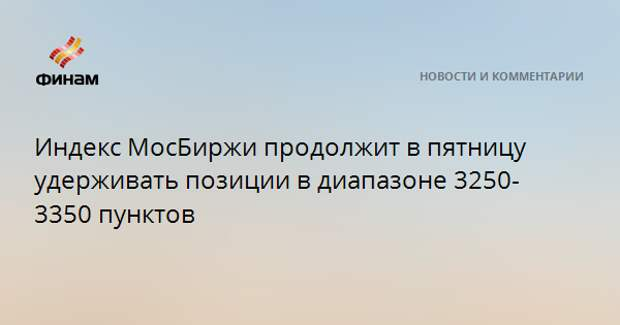 Индекс МосБиржи продолжит в пятницу удерживать позиции в диапазоне 3250-3350 пунктов