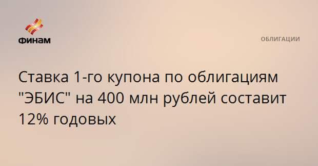 """Ставка 1-го купона по облигациям """"ЭБИС"""" на 400 млн рублей составит 12% годовых"""
