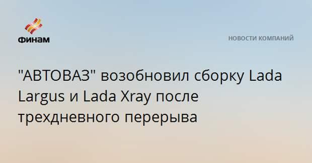 """""""АВТОВАЗ"""" возобновил сборку Lada Largus и Lada Xray после трехдневного перерыва"""