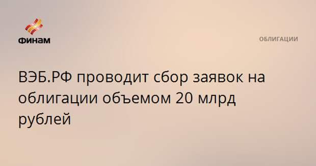 ВЭБ.РФ проводит сбор заявок на облигации объемом 20 млрд рублей