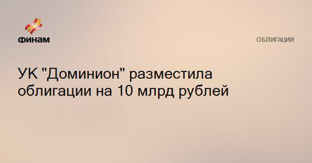 "УК ""Доминион"" разместила облигации на 10 млрд рублей"