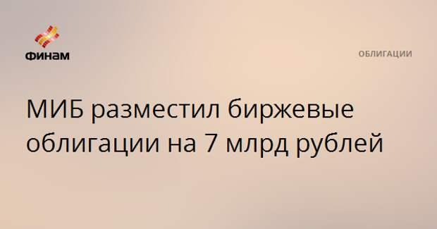 МИБ разместил биржевые облигации на 7 млрд рублей