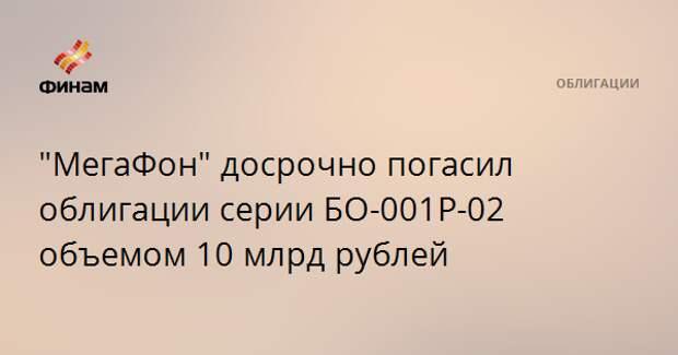 """""""МегаФон"""" досрочно погасил облигации серии БО-001Р-02 объемом 10 млрд рублей"""