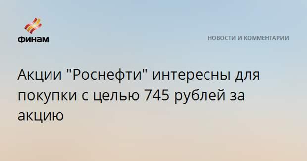 """Акции """"Роснефти"""" интересны для покупки с целью 745 рублей за акцию"""