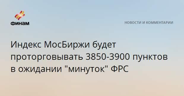 """Индекс МосБиржи будет проторговывать 3850-3900 пунктов в ожидании """"минуток"""" ФРС"""