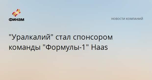 """""""Уралкалий"""" стал спонсором команды """"Формулы-1"""" Haas"""