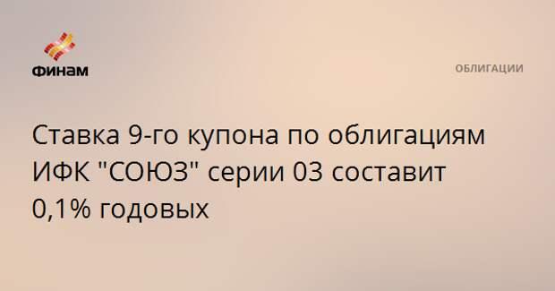 """Ставка 9-го купона по облигациям ИФК """"СОЮЗ"""" серии 03 составит 0,1% годовых"""