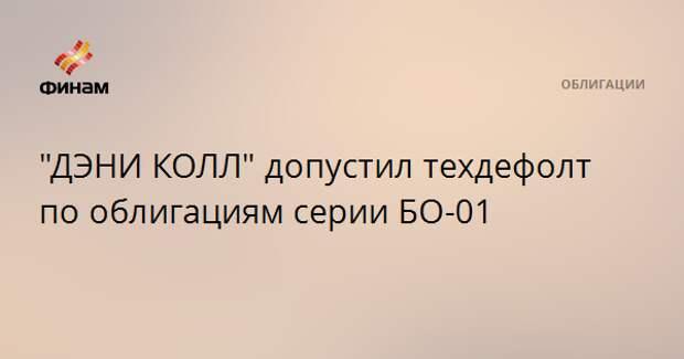 """""""ДЭНИ КОЛЛ"""" допустил техдефолт по облигациям серии БО-01"""