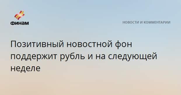 Позитивный новостной фон поддержит рубль и на следующей неделе