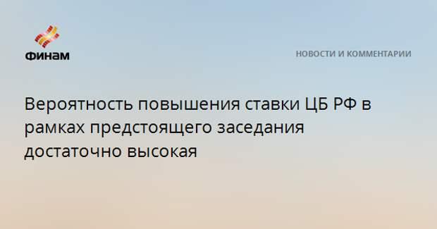 Вероятность повышения ставки ЦБ РФ в рамках предстоящего заседания достаточно высокая