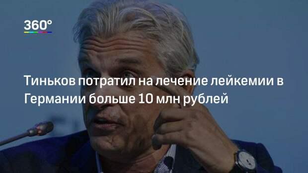 Тиньков потратил на лечение лейкемии в Германии больше 10 млн рублей