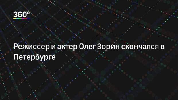 Режиссер и актер Олег Зорин скончался в Петербурге