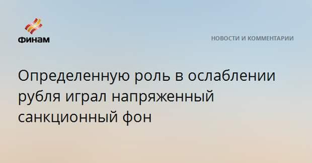 Определенную роль в ослаблении рубля играл напряженный санкционный фон