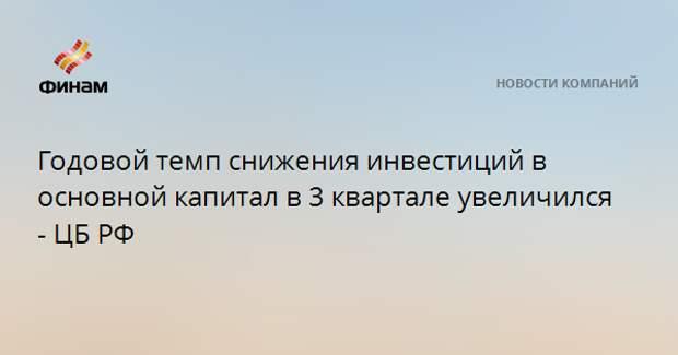 Годовой темп снижения инвестиций в основной капитал в 3 квартале увеличился - ЦБ РФ