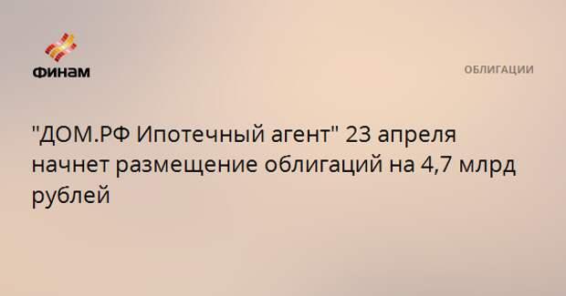 """""""ДОМ.РФ Ипотечный агент"""" 23 апреля начнет размещение облигаций на 4,7 млрд рублей"""