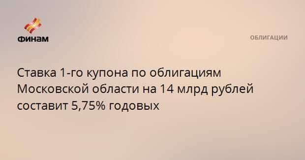 Ставка 1-го купона по облигациям Московской области на 14 млрд рублей составит 5,75% годовых