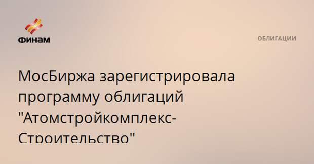 """МосБиржа зарегистрировала программу облигаций """"Атомстройкомплекс-Строительство"""""""