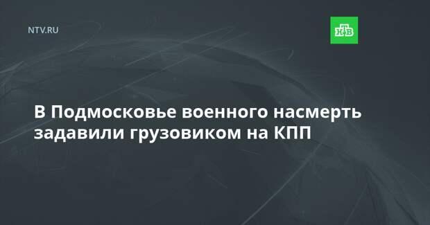 В Подмосковье военного насмерть задавили грузовиком на КПП
