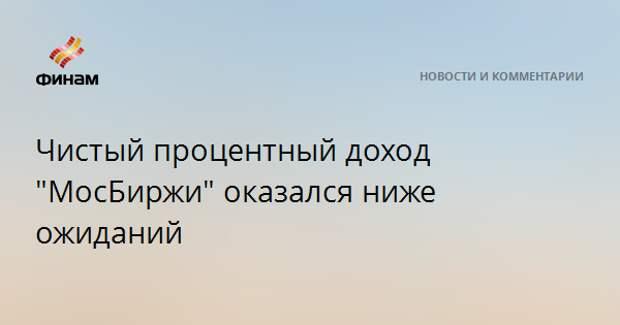 """Чистый процентный доход """"МосБиржи"""" оказался ниже ожиданий"""