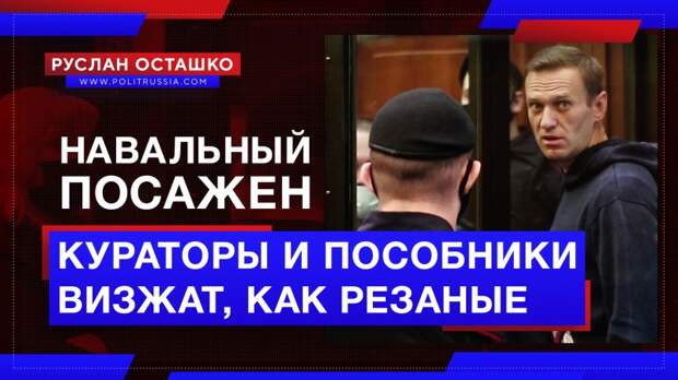 Навальный посажен, а его кураторы и пособники визжат, как резаные
