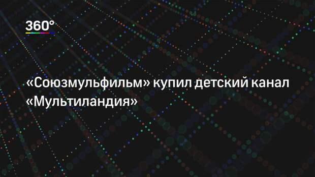 «Союзмульфильм» купил детский канал «Мультиландия»