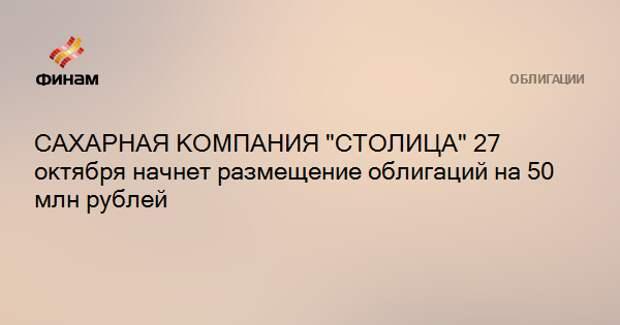 """САХАРНАЯ КОМПАНИЯ """"СТОЛИЦА"""" 27 октября начнет размещение облигаций на 50 млн рублей"""