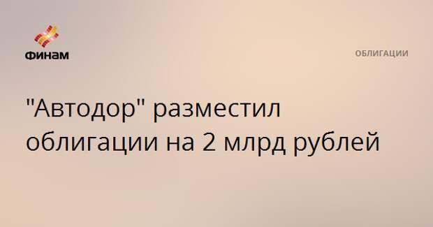"""Автодор"" разместил облигации на 2 млрд рублей"