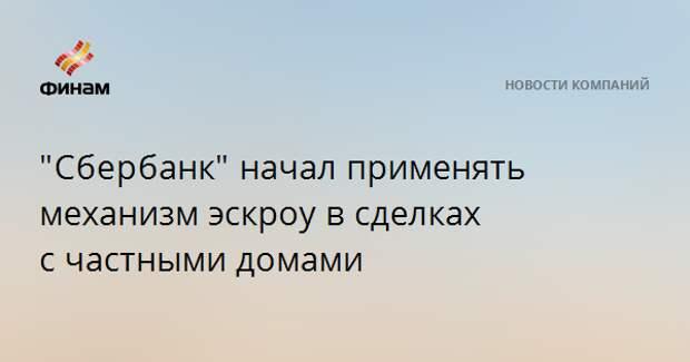 """""""Сбербанк""""начал применять механизм эскроу в сделках счастными домами"""