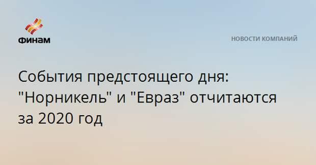 """События предстоящего дня: """"Норникель"""" и """"Евраз"""" отчитаются за 2020 год"""