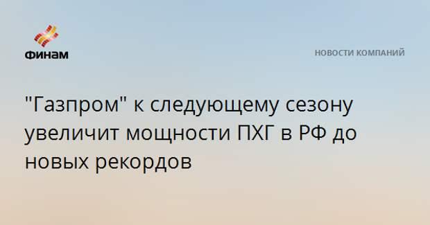 """""""Газпром"""" к следующему сезону увеличит мощности ПХГ в РФ до новых рекордов"""
