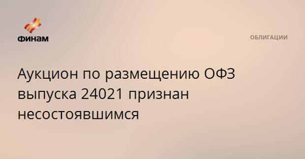 Аукцион по размещению ОФЗ выпуска 24021 признан несостоявшимся