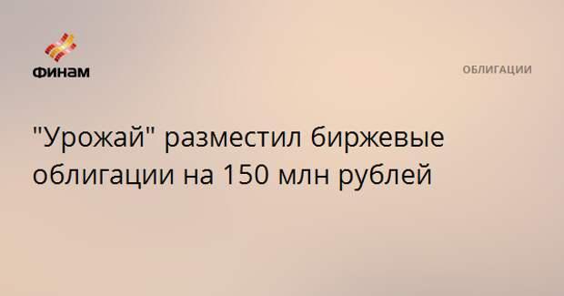 """""""Урожай"""" разместил биржевые облигации на 150 млн рублей"""