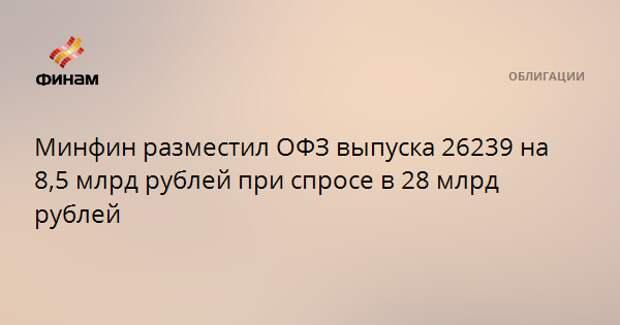 Минфин разместил ОФЗ выпуска 26239 на 8,5 млрд рублей при спросе в 28 млрд рублей