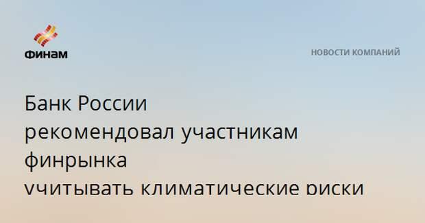 Банк России рекомендовалучастникам финрынка учитыватьклиматическиериски
