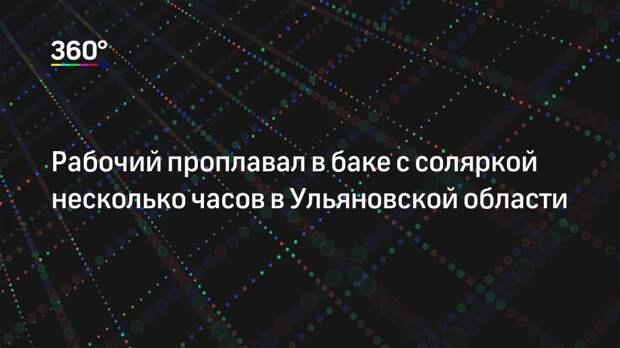 Рабочий проплавал в баке с соляркой несколько часов в Ульяновской области