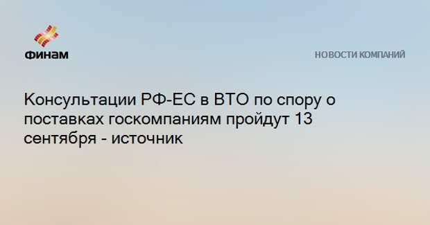 Консультации РФ-ЕС в ВТО по спору о поставках госкомпаниям пройдут 13 сентября - источник