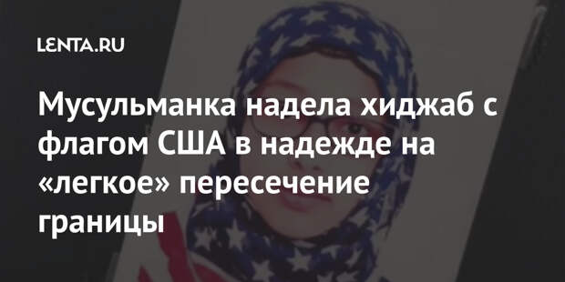 Мусульманка надела хиджаб с флагом США в надежде на «легкое» пересечение границы