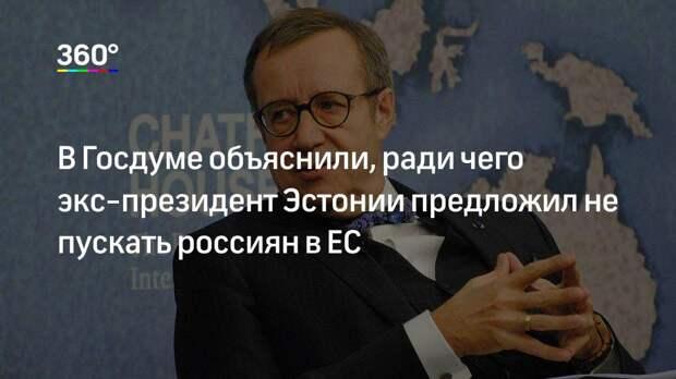 В Госдуме объяснили, ради чего экс-президент Эстонии предложил не пускать россиян в ЕС