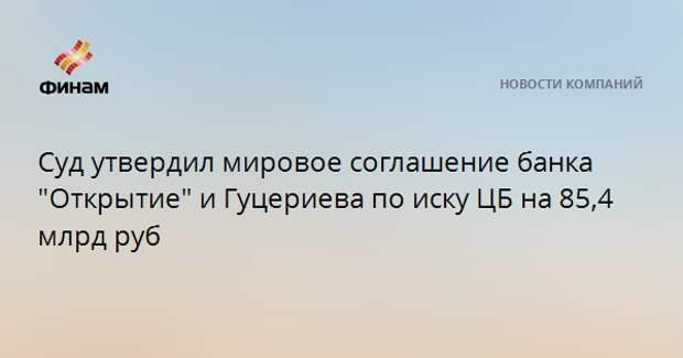"""Суд утвердил мировое соглашение банка """"Открытие"""" и Гуцериева по иску ЦБ на 85,4 млрд руб"""