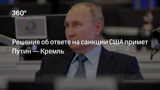 Решение об ответе на санкции США примет Путин— Кремль