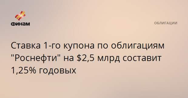 """Ставка 1-го купона по облигациям """"Роснефти"""" на $2,5 млрд составит 1,25% годовых"""