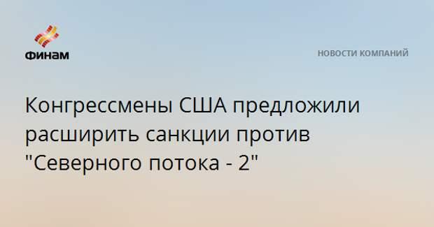 """Конгрессмены США предложили расширить санкции против """"Северного потока - 2"""""""