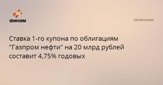 """Ставка 1-го купона по облигациям """"Газпром нефти"""" на 20 млрд рублей составит 4,75% годовых"""