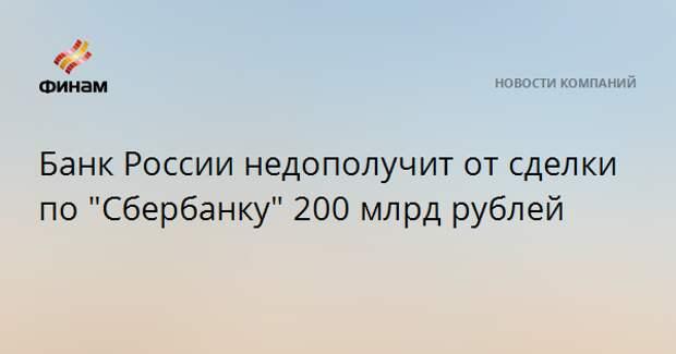 """Банк России недополучит от сделки по """"Сбербанку"""" 200 млрд рублей"""