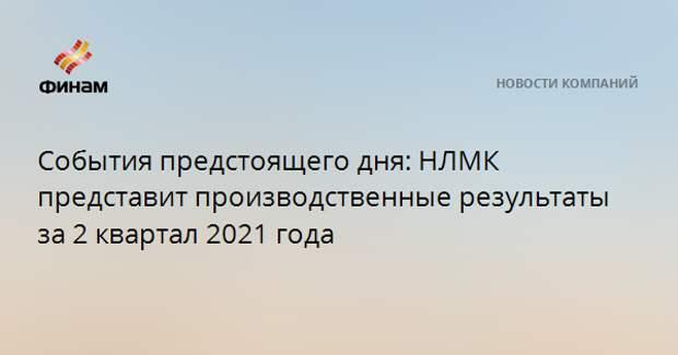 События предстоящего дня: НЛМК представит производственные результаты за 2 квартал 2021 года
