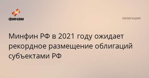 Минфин РФ в 2021 году ожидает рекордное размещение облигаций субъектами РФ