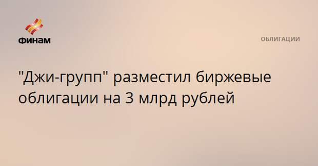 """""""Джи-групп"""" разместил биржевые облигации на 3 млрд рублей"""