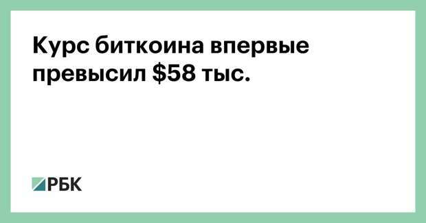 Курс биткоина впервые превысил $58 тыс.