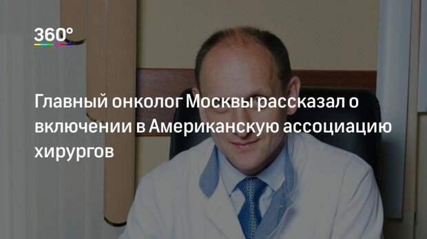 Главный онколог Москвы рассказал о включении в Американскую ассоциацию хирургов