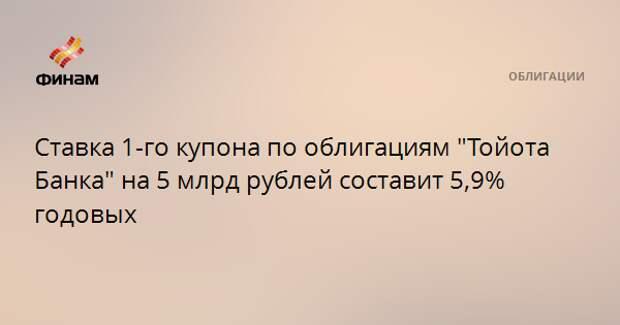 """Ставка 1-го купона по облигациям """"Тойота Банка"""" на 5 млрд рублей составит 5,9% годовых"""